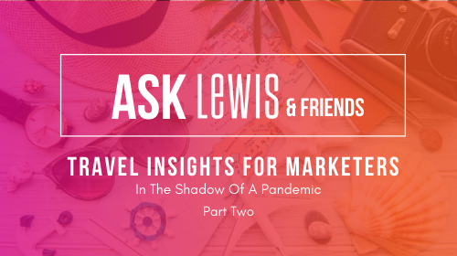 Ask LEWIS & Friends: Travel Insights For Marketers Part Two