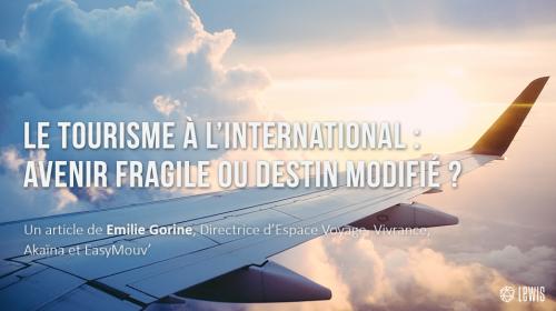 Le tourisme à l'international : avenir fragile ou destin modifié ?